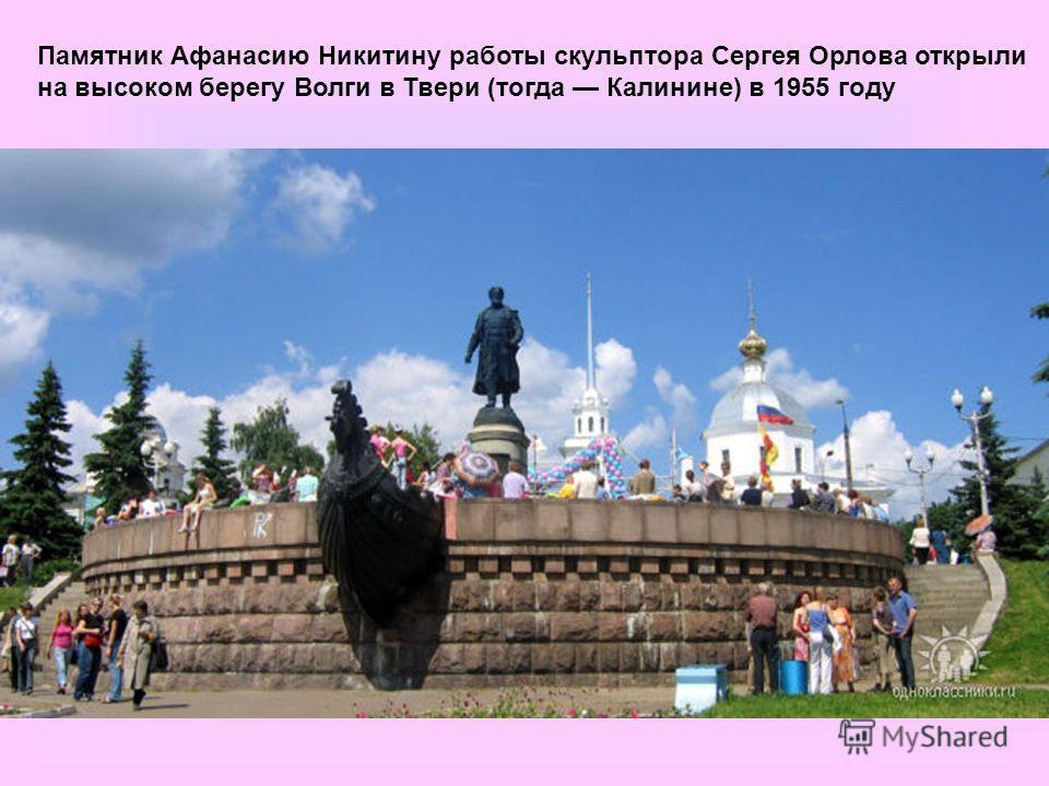Памятник Афанасию Никитину работы скульптора Сергея Орлова открыли на высоком берегу Волги в Твери (тогда Калинине) в 1955 году