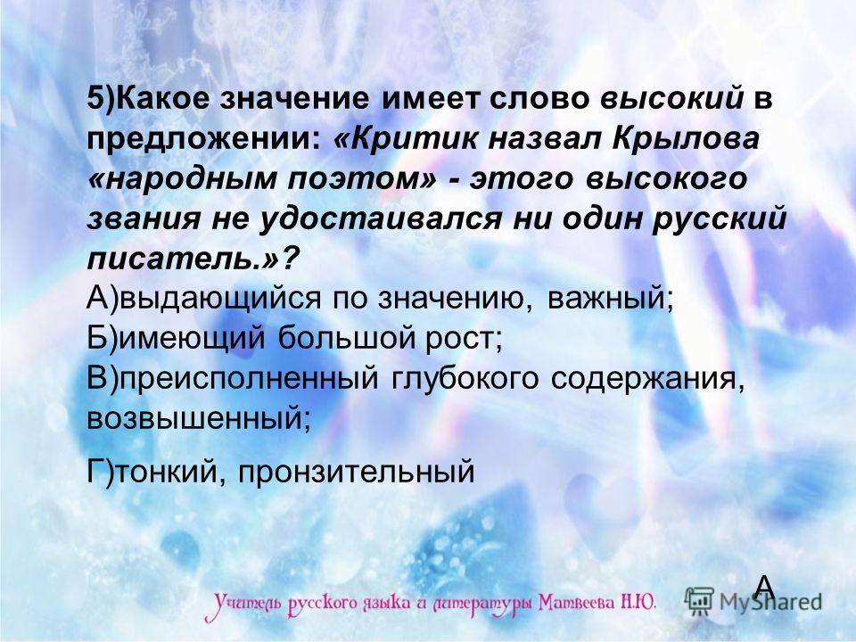 5)Какое значение имеет слово высокий в предложении: «Критик назвал Крылова «народным поэтом» - этого высокого звания не удостаивался ни один русский писатель.»? А)выдающийся по значению, важный; Б)имеющий большой рост; В)преисполненный глубокого соде