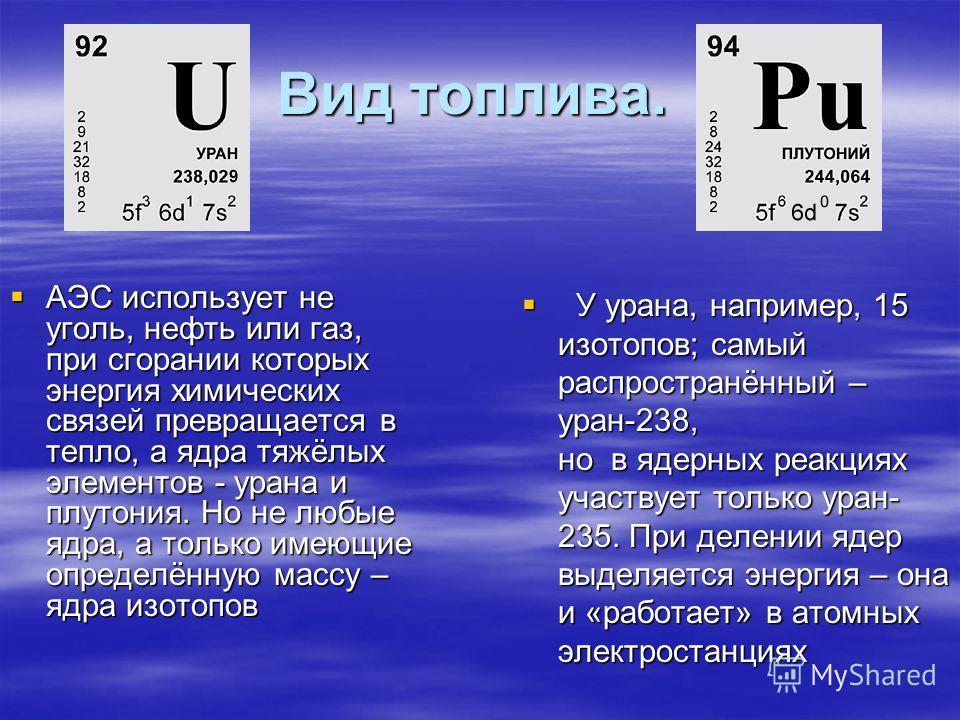 Вид топлива. АЭС использует не уголь, нефть или газ, при сгорании которых энергия химических связей превращается в тепло, а ядра тяжёлых элементов - урана и плутония. Но не любые ядра, а только имеющие определённую массу – ядра изотопов АЭС используе