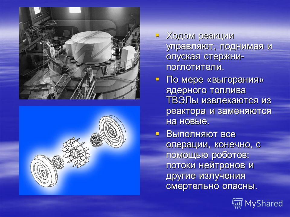 Ходом реакции управляют, поднимая и опуская стержни- поглотители. Ходом реакции управляют, поднимая и опуская стержни- поглотители. По мере «выгорания» ядерного топлива ТВЭЛы извлекаются из реактора и заменяются на новые. По мере «выгорания» ядерного