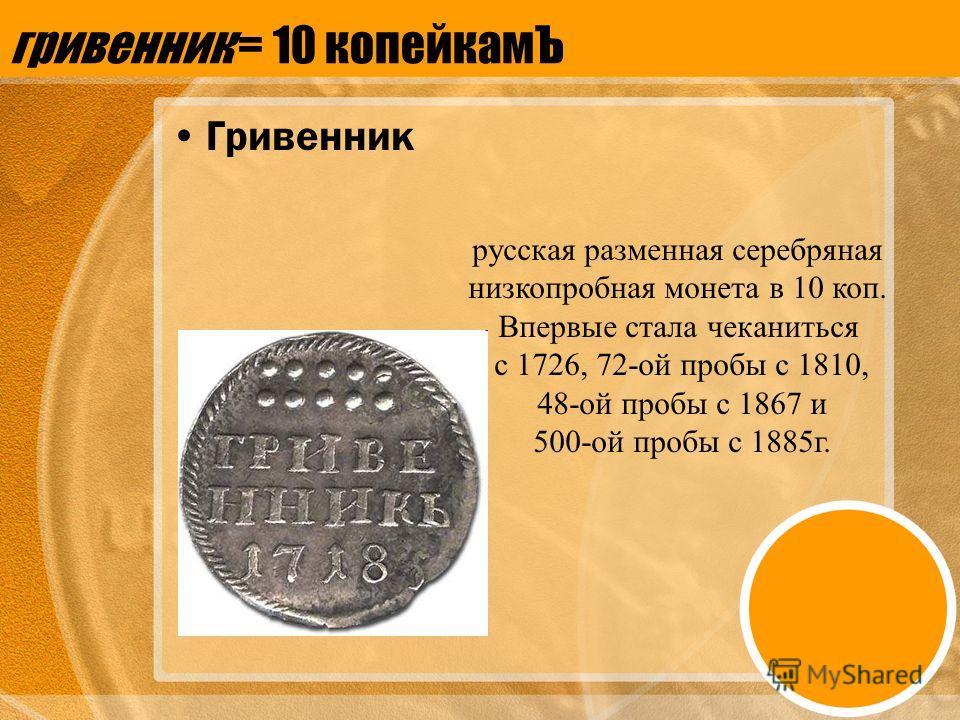 гривенник = 10 копейкамЪ Гривенник русская разменная серебряная низкопробная монета в 10 коп. Впервые стала чеканиться с 1726, 72-ой пробы с 1810, 48-ой пробы с 1867 и 500-ой пробы с 1885г.