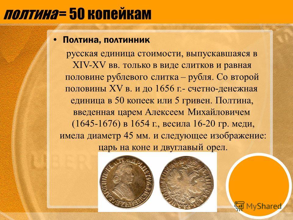 полтина = 50 копейкам Полтина, полтинник русская единица стоимости, выпускавшаяся в XIV-XV вв. только в виде слитков и равная половине рублевого слитка – рубля. Со второй половины XV в. и до 1656 г.- счетно-денежная единица в 50 копеек или 5 гривен.