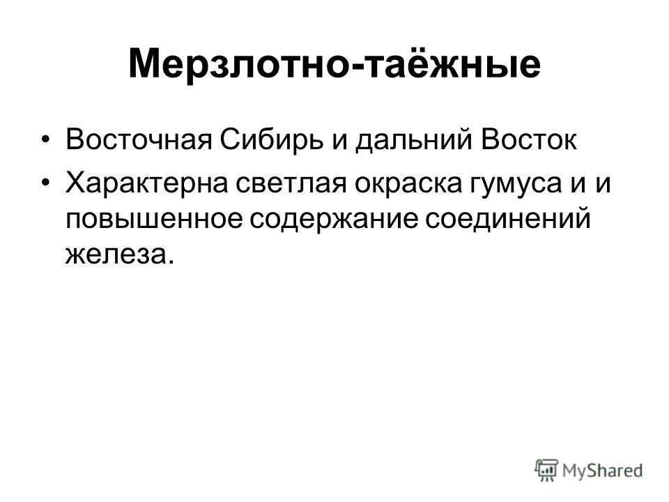 Мерзлотно-таёжные Восточная Сибирь и дальний Восток Характерна светлая окраска гумуса и и повышенное содержание соединений железа.