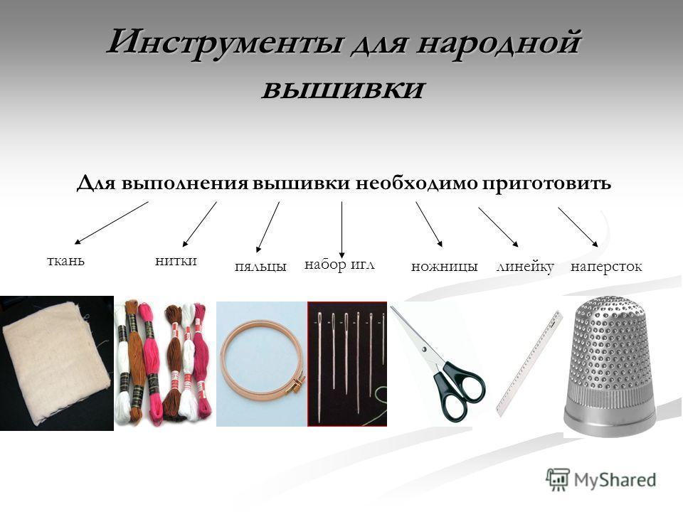 Инструменты для народной вышивки Для выполнения вышивки необходимо приготовить тканьнитки набор игл пяльцыножницылинейкунаперсток