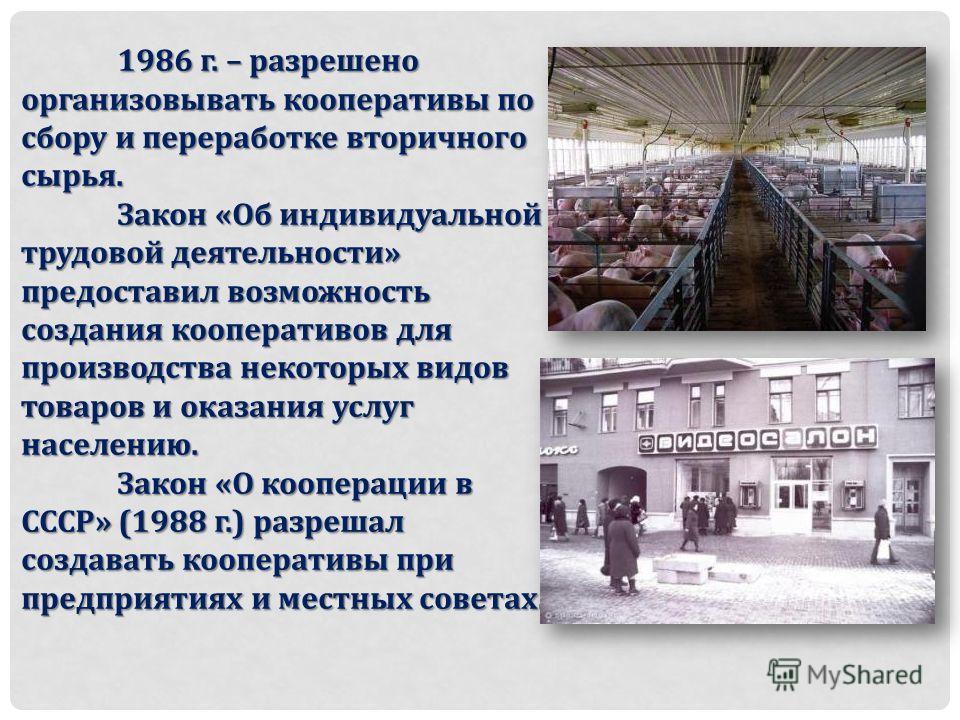 1986 г. – разрешено организовывать кооперативы по сбору и переработке вторичного сырья. Закон «Об индивидуальной трудовой деятельности» предоставил возможность создания кооперативов для производства некоторых видов товаров и оказания услуг населению.