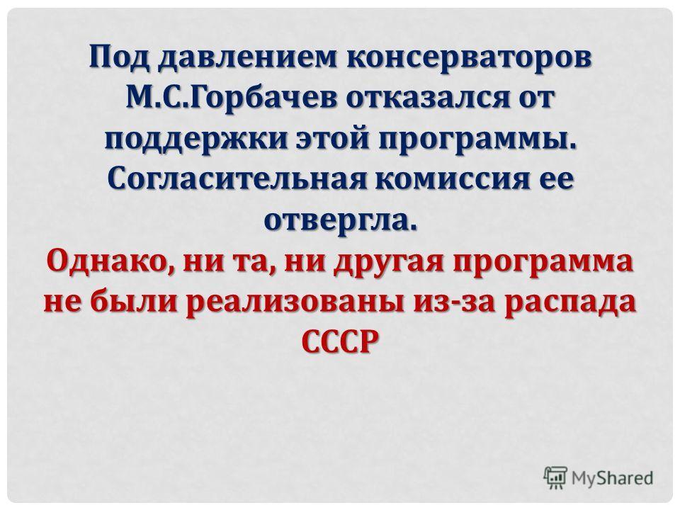 Под давлением консерваторов М.С.Горбачев отказался от поддержки этой программы. Согласительная комиссия ее отвергла. Однако, ни та, ни другая программа не были реализованы из-за распада СССР
