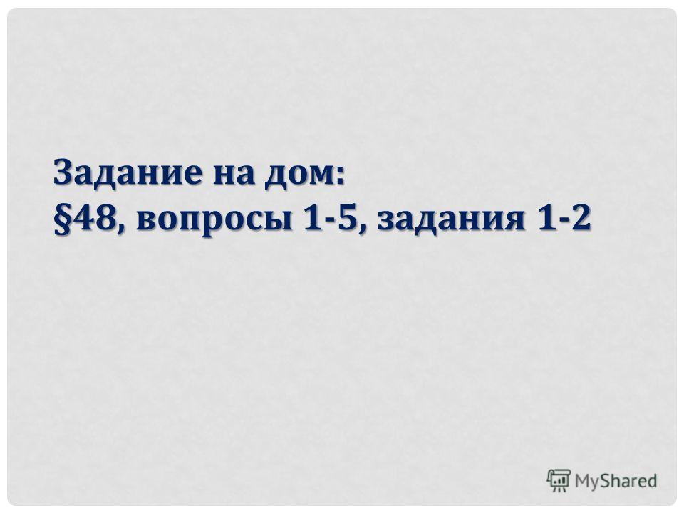 Задание на дом: §48, вопросы 1-5, задания 1-2