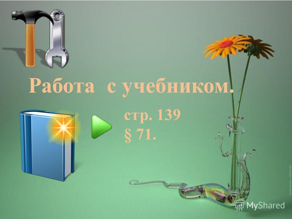 Работа с учебником. cтр. 139 § 71.