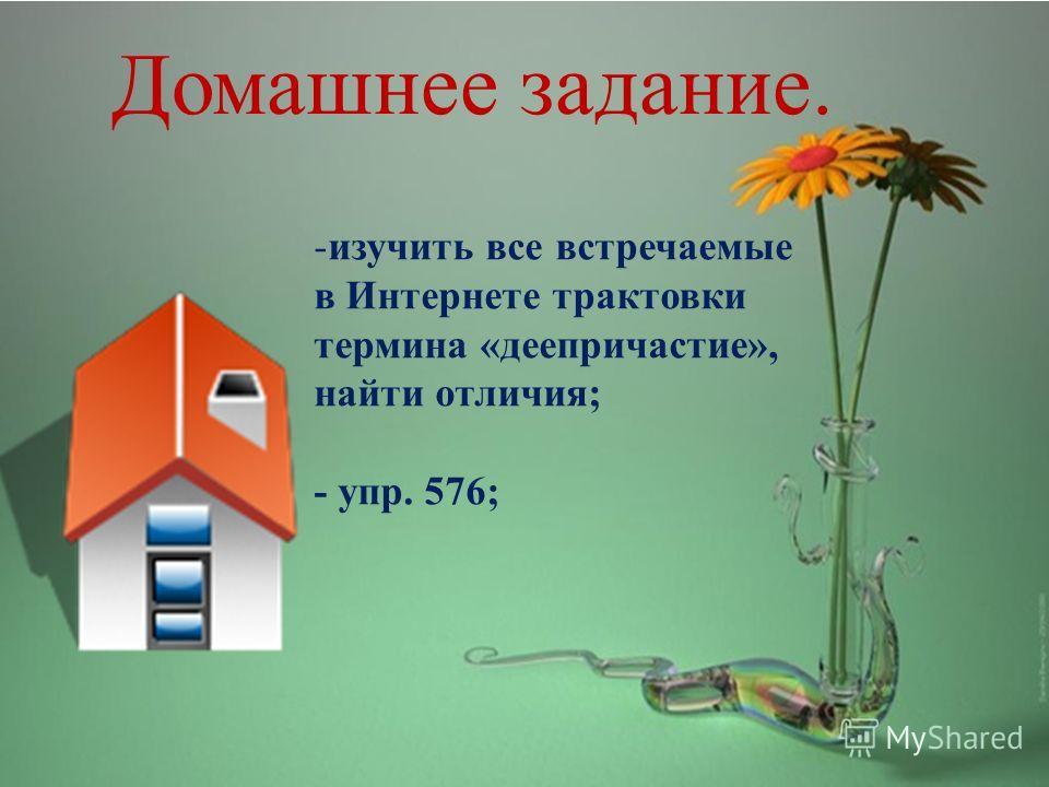 Домашнее задание. -изучить все встречаемые в Интернете трактовки термина «деепричастие», найти отличия; - упр. 576;