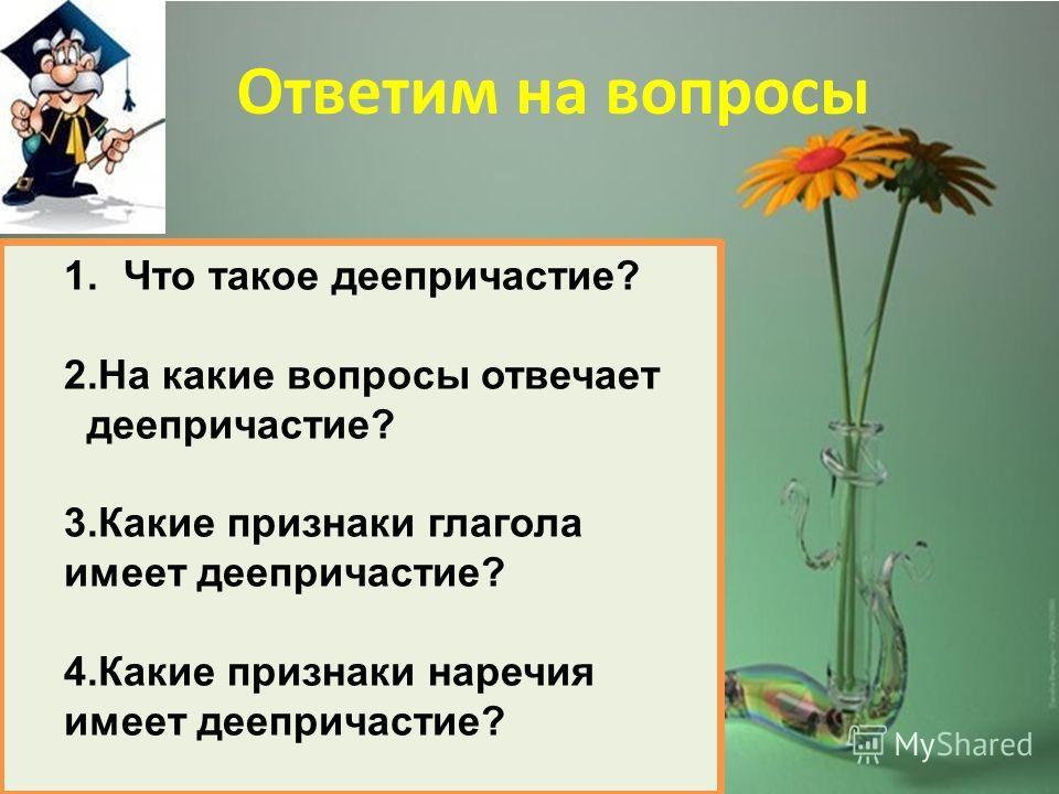 Ответим на вопросы 1.Что такое деепричастие? 2.На какие вопросы отвечает деепричастие? 3.Какие признаки глагола имеет деепричастие? 4.Какие признаки наречия имеет деепричастие?