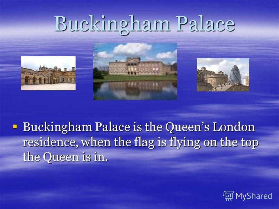 Buckingham Palace Buckingham Palace Buckingham Palace is the Queens London residence, when the flag is flying on the top the Queen is in. Buckingham Palace is the Queens London residence, when the flag is flying on the top the Queen is in.