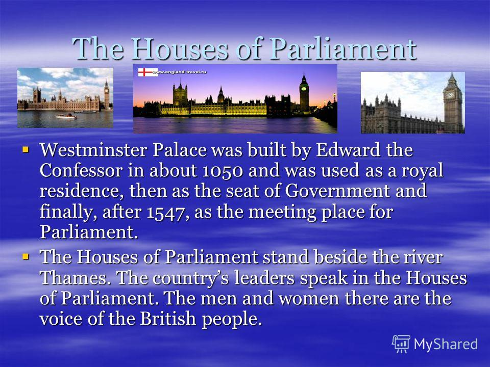The Houses of Parliament Westminster Palace was built by Edward the Confessor in about 1050 and was used as a royal residence, then as the seat of Government and finally, after 1547, as the meeting place for Parliament. Westminster Palace was built b
