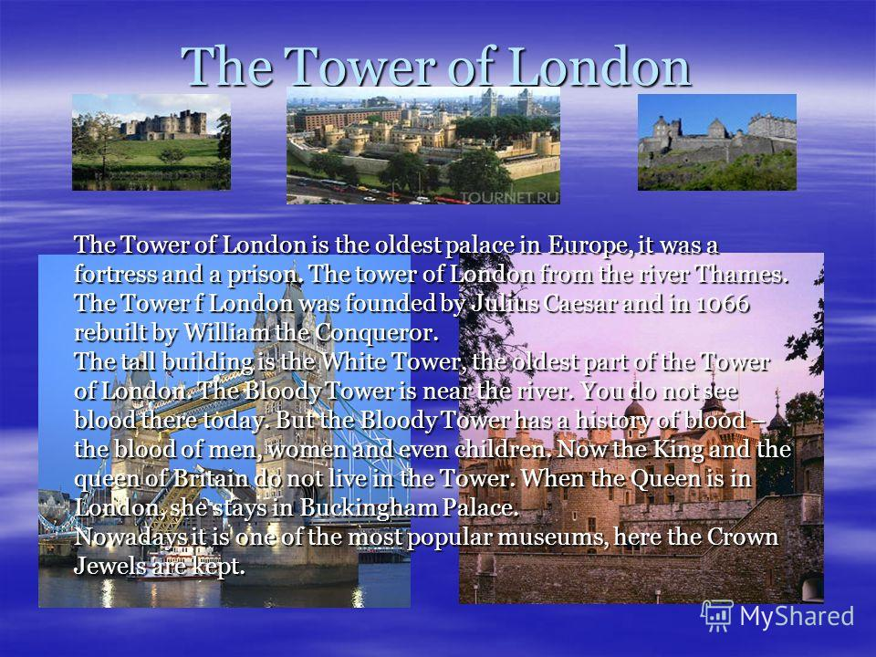 The Tower of London The Tower of London is the oldest palace in Europe, it was a fortress and a prison. The tower of London from the river Thames. The Tower f London was founded by Julius Caesar and in 1066 rebuilt by William the Conqueror. The tall
