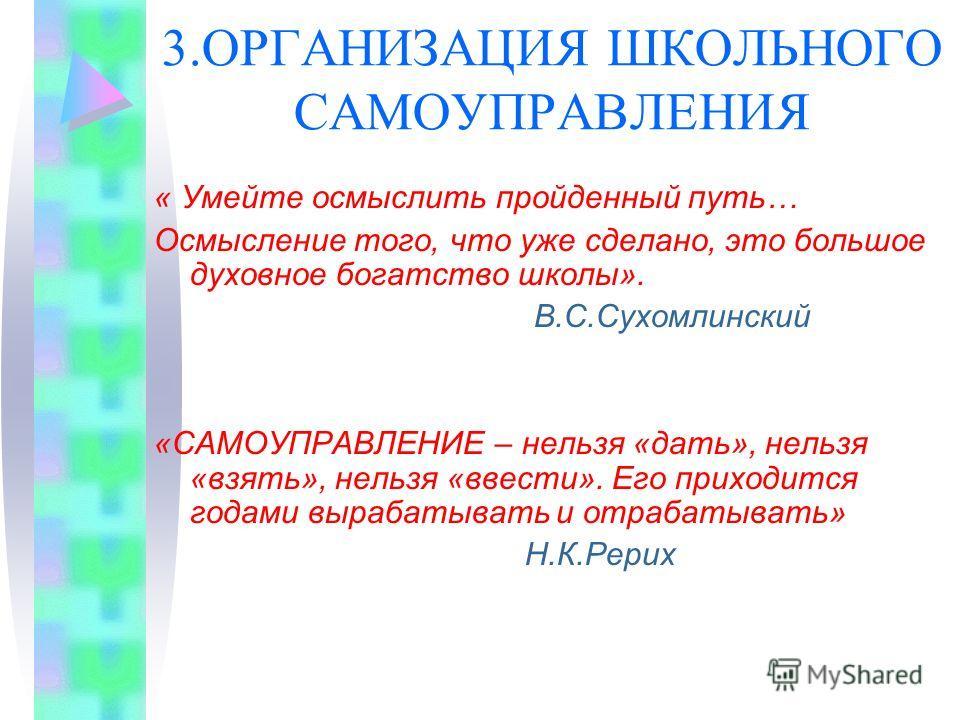 3.ОРГАНИЗАЦИЯ ШКОЛЬНОГО САМОУПРАВЛЕНИЯ « Умейте осмыслить пройденный путь… Осмысление того, что уже сделано, это большое духовное богатство школы». В.С.Сухомлинский «САМОУПРАВЛЕНИЕ – нельзя «дать», нельзя «взять», нельзя «ввести». Его приходится года