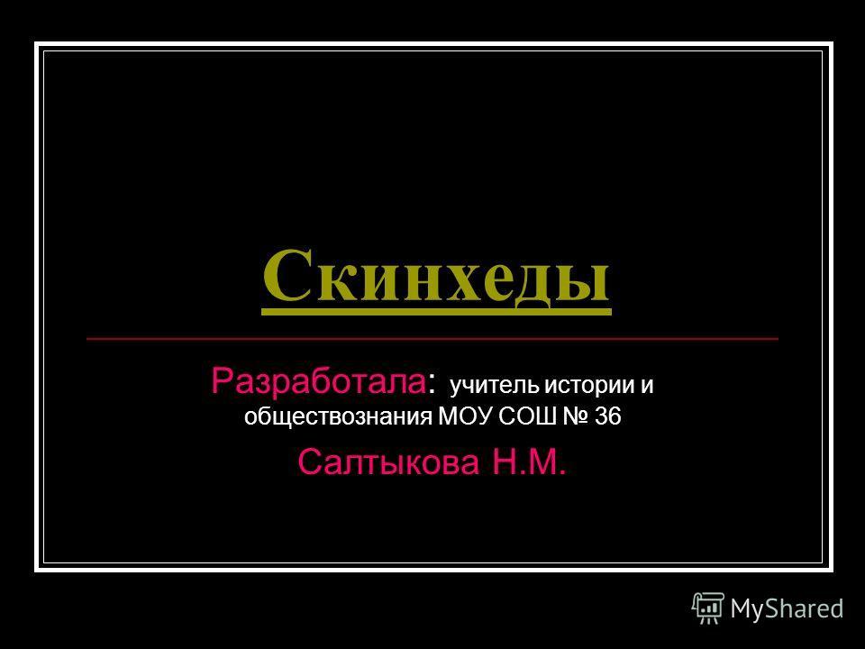 Скинхеды Разработала: учитель истории и обществознания МОУ СОШ 36 Салтыкова Н.М.