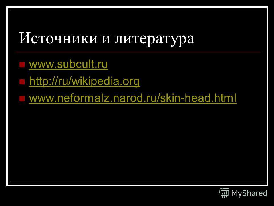 Источники и литература www.subcult.ru http://ru/wikipedia.org http://ru/wikipedia.org www.neformalz.narod.ru/skin-head.html
