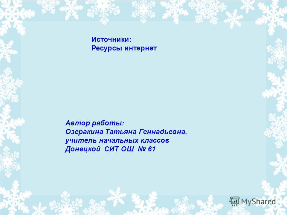 Автор работы: Озеракина Татьяна Геннадьевна, учитель начальных классов Донецкой СИТ ОШ 61 Источники: Ресурсы интернет