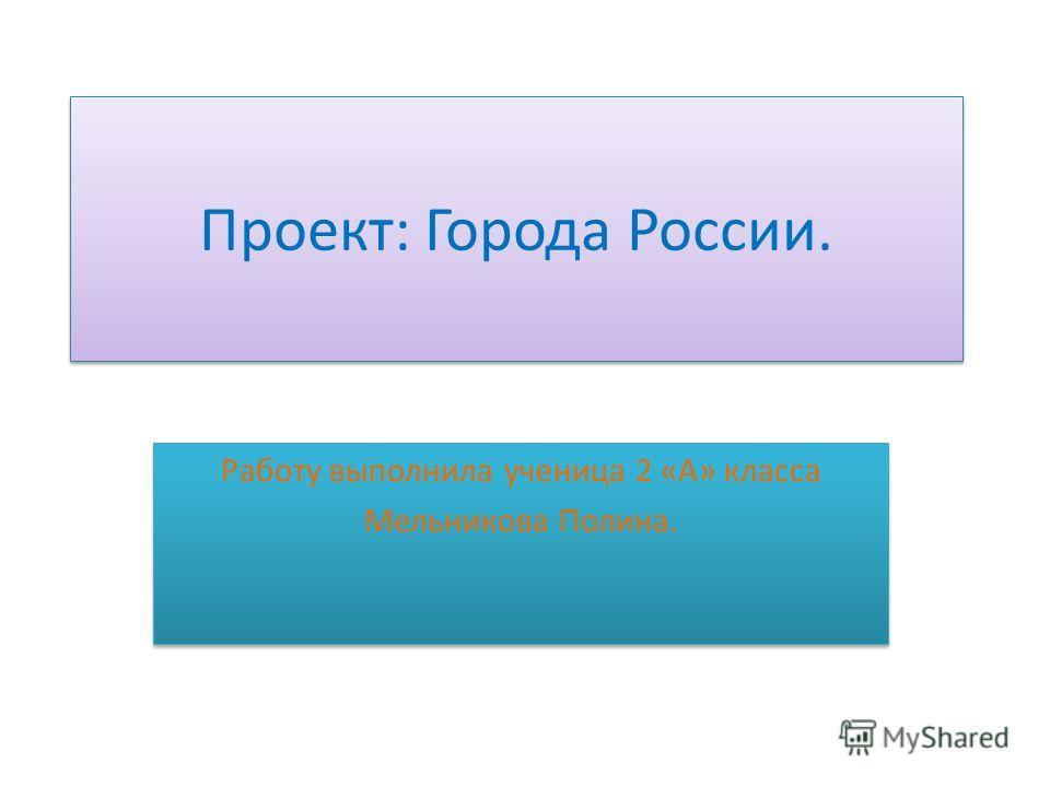 Проект: Города России. Работу выполнила ученица 2 «А» класса Мельникова Полина. Работу выполнила ученица 2 «А» класса Мельникова Полина.