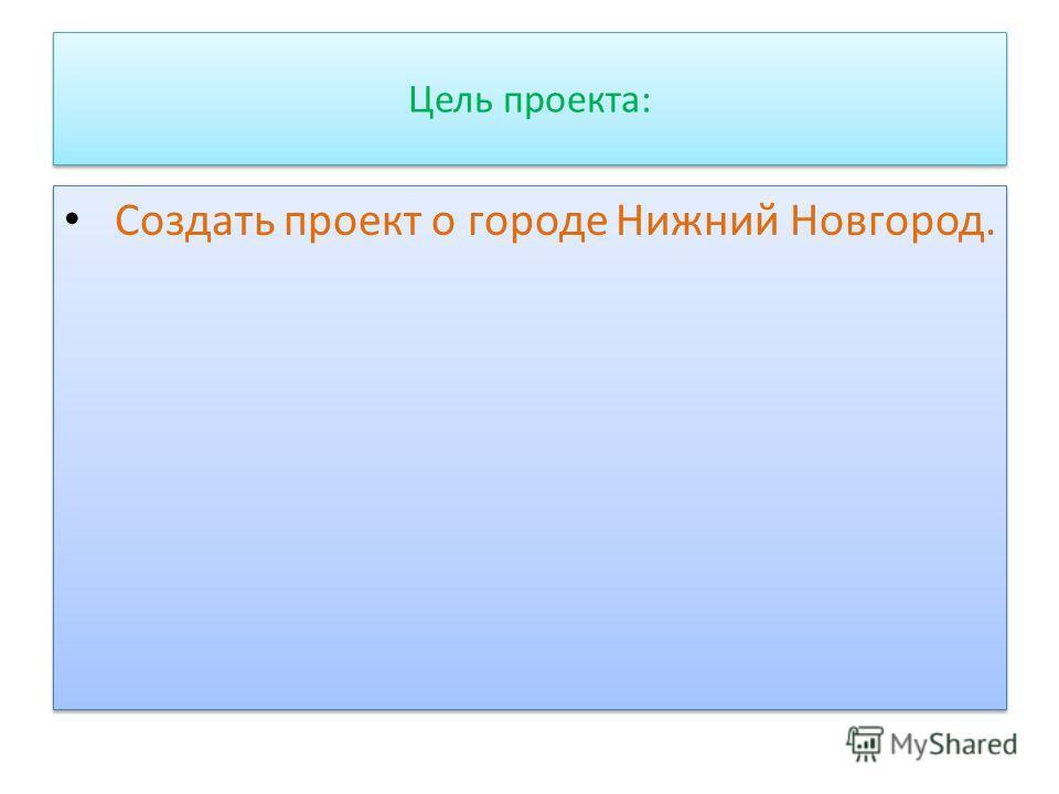 Цель проекта: Создать проект о городе Нижний Новгород.