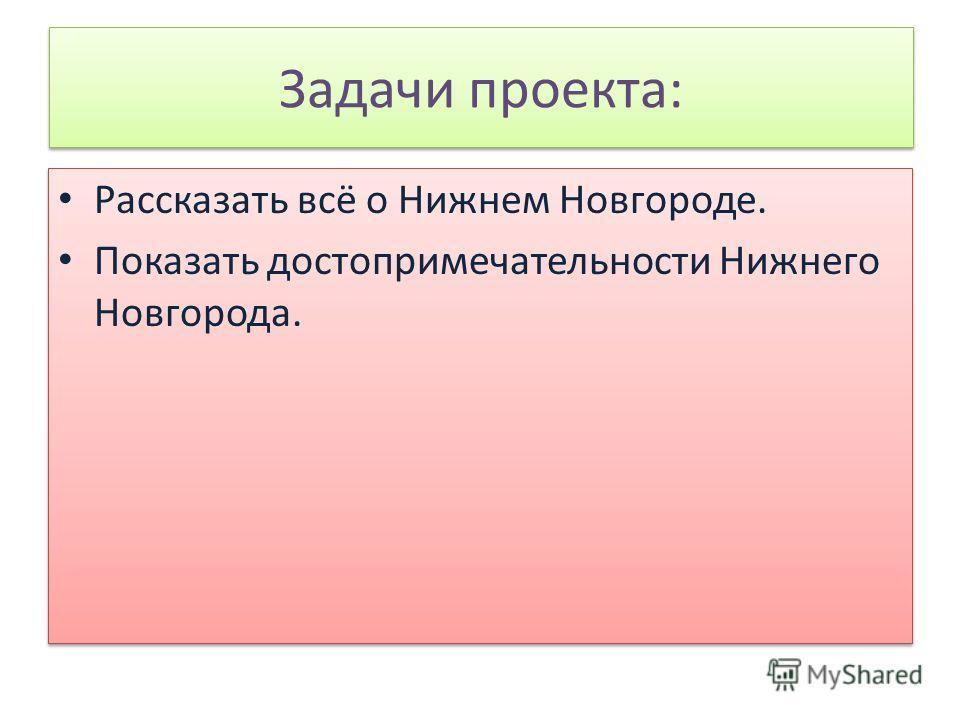 Задачи проекта: Рассказать всё о Нижнем Новгороде. Показать достопримечательности Нижнего Новгорода. Рассказать всё о Нижнем Новгороде. Показать достопримечательности Нижнего Новгорода.