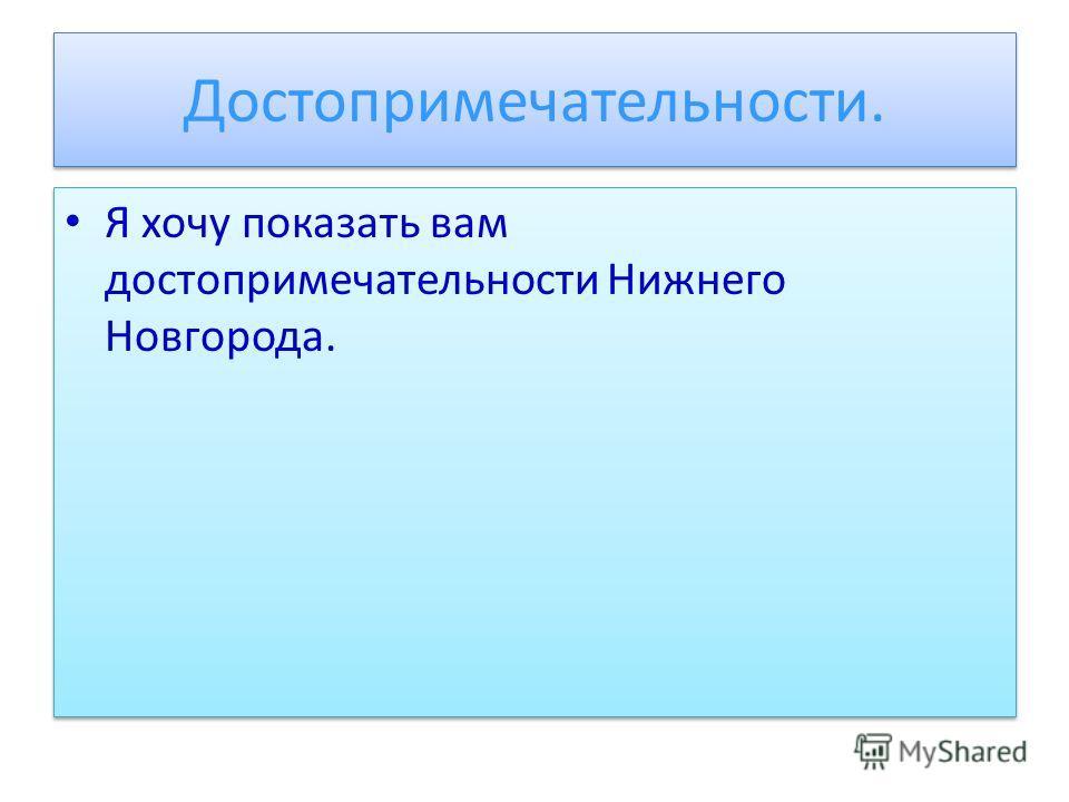 Достопримечательности. Я хочу показать вам достопримечательности Нижнего Новгорода.