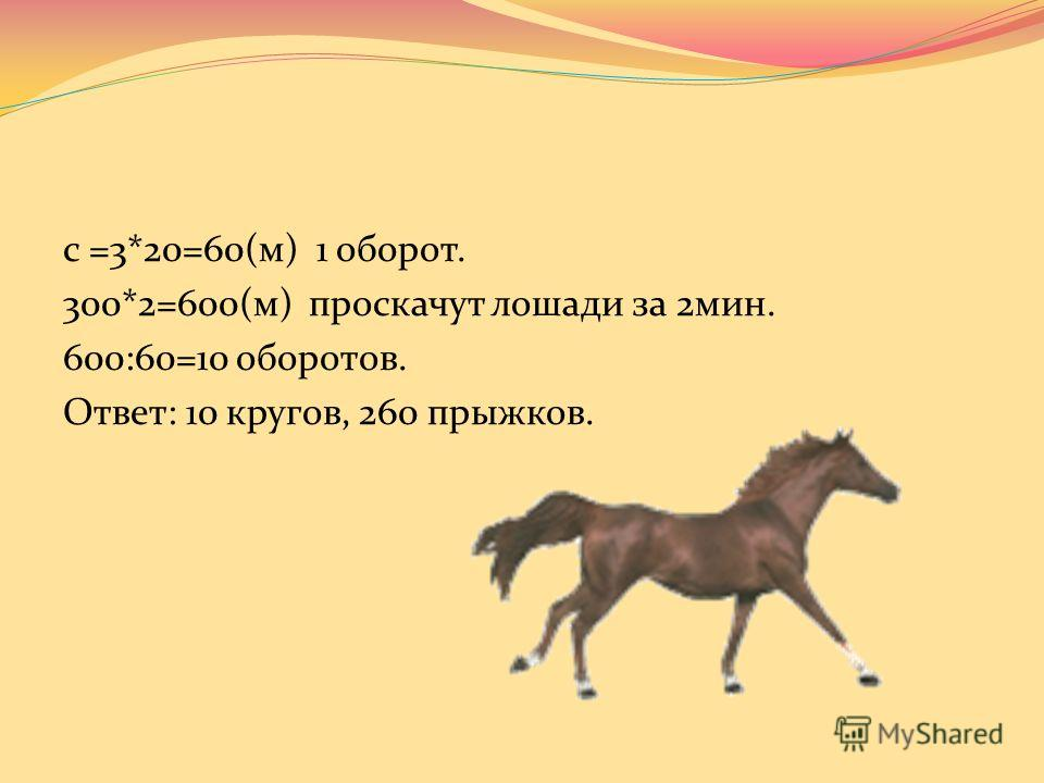 По арене цирка, диаметр которой 20м, скачут лошади, со скоростью 300 м/мин. Сколько кругов проскачут лошади за 2 мин? Сколько прыжков выполнит кот – акробат за это же время, если за один круг он делает 26 прыжков? Число π округлите до целых.
