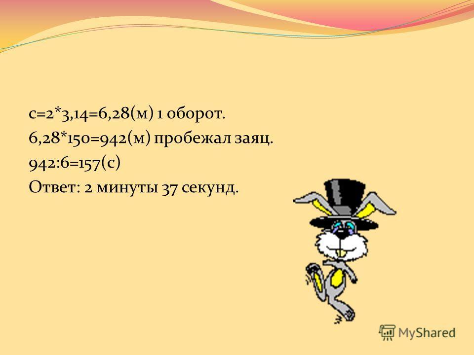 Аттракцион «Заяц в колесе». Сколько времени длился этот номер цирковой программы, если диаметр колеса 2м, скорость зайца 6 м/с и колесо сделало 150 оборотов. (π =3,14)