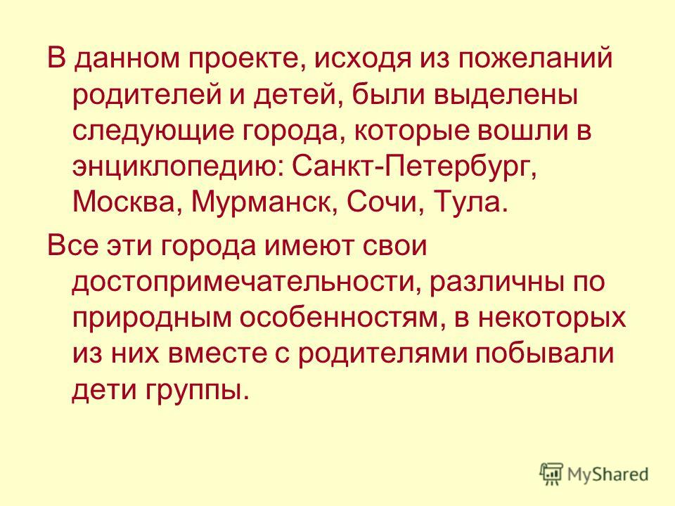 В данном проекте, исходя из пожеланий родителей и детей, были выделены следующие города, которые вошли в энциклопедию: Санкт-Петербург, Москва, Мурманск, Сочи, Тула. Все эти города имеют свои достопримечательности, различны по природным особенностям,
