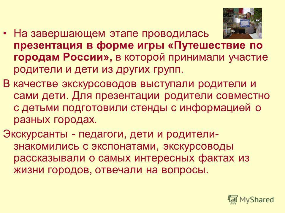 На завершающем этапе проводилась презентация в форме игры «Путешествие по городам России», в которой принимали участие родители и дети из других групп. В качестве экскурсоводов выступали родители и сами дети. Для презентации родители совместно с деть