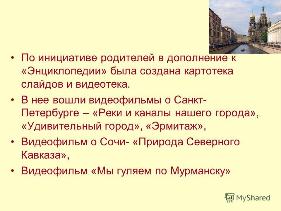 По инициативе родителей в дополнение к «Энциклопедии» была создана картотека слайдов и видеотека. В нее вошли видеофильмы о Санкт- Петербурге – «Реки и каналы нашего города», «Удивительный город», «Эрмитаж», Видеофильм о Сочи- «Природа Северного Кавк