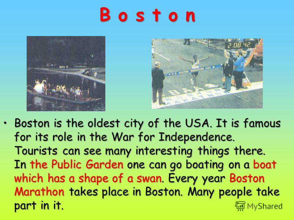 B o s t o n Boston is the oldest city of the USA. It is famous for its role in the War for Independence. Tourists can see many interesting things there. In the Public Garden one can go boating on a boat which has a shape of a swan. Every year Boston