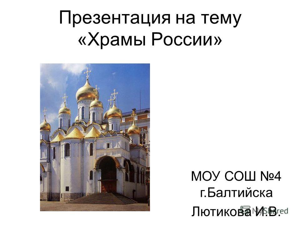 Презентация на тему «Храмы России» МОУ СОШ 4 г.Балтийска Лютикова И.В.