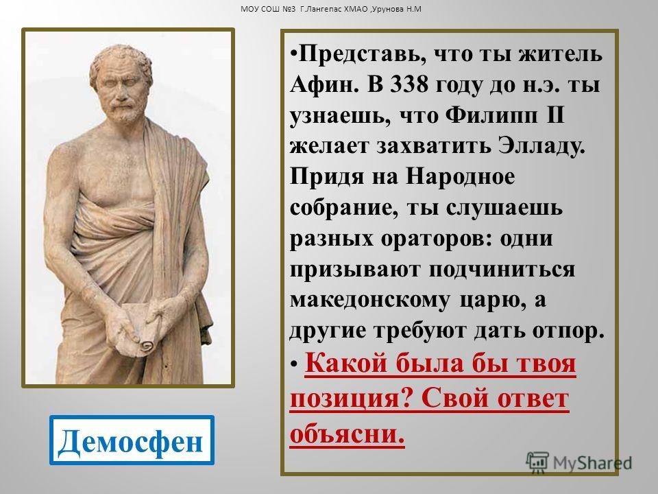 Представь, что ты житель Афин. В 338 году до н.э. ты узнаешь, что Филипп II желает захватить Элладу. Придя на Народное собрание, ты слушаешь разных ораторов: одни призывают подчиниться македонскому царю, а другие требуют дать отпор. Какой была бы тво