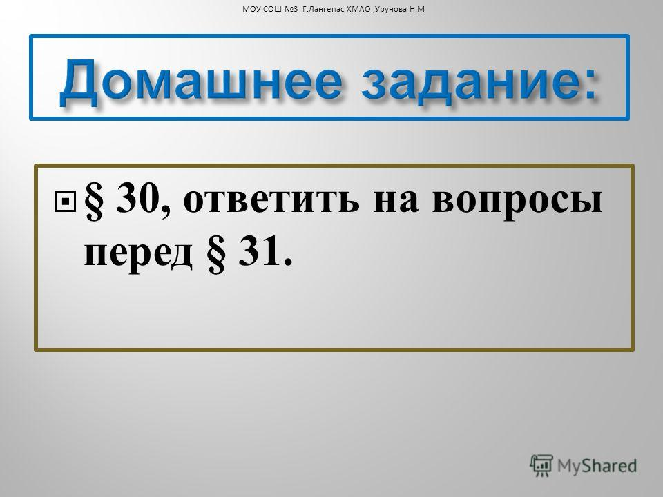§ 30, ответить на вопросы перед § 31. МОУ СОШ 3 Г.Лангепас ХМАО,Урунова Н.М