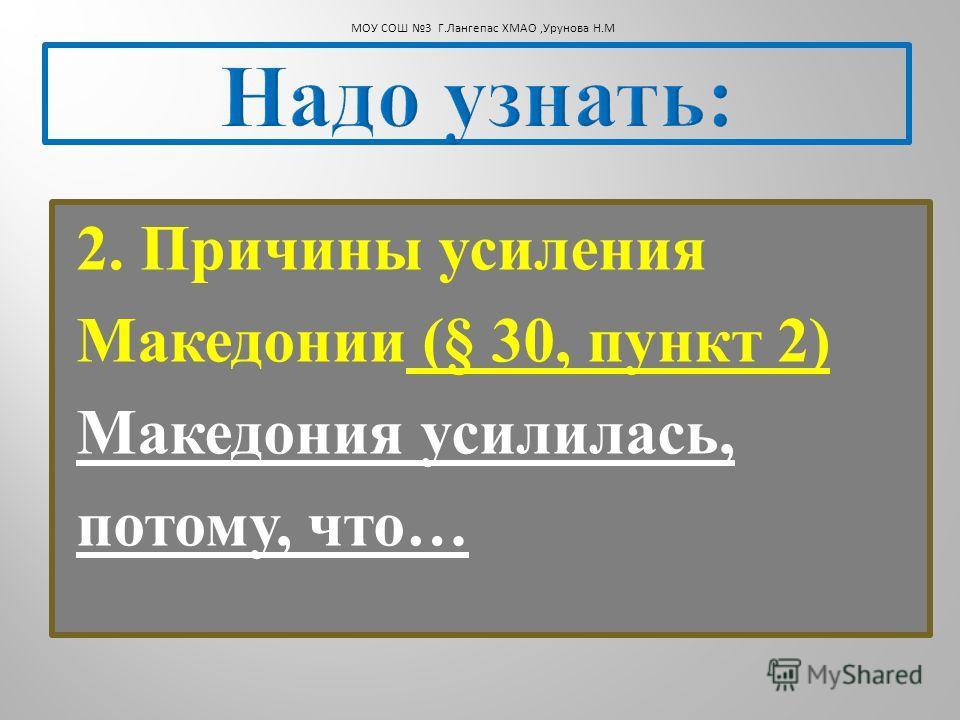 2. Причины усиления Македонии (§ 30, пункт 2) Македония усилилась, потому, что … МОУ СОШ 3 Г.Лангепас ХМАО,Урунова Н.М
