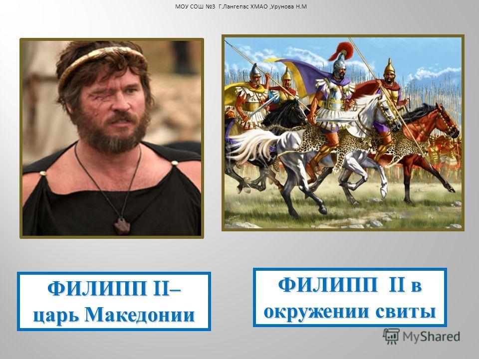ФИЛИПП II– царь Македонии ФИЛИПП II в окружении свиты МОУ СОШ 3 Г.Лангепас ХМАО,Урунова Н.М