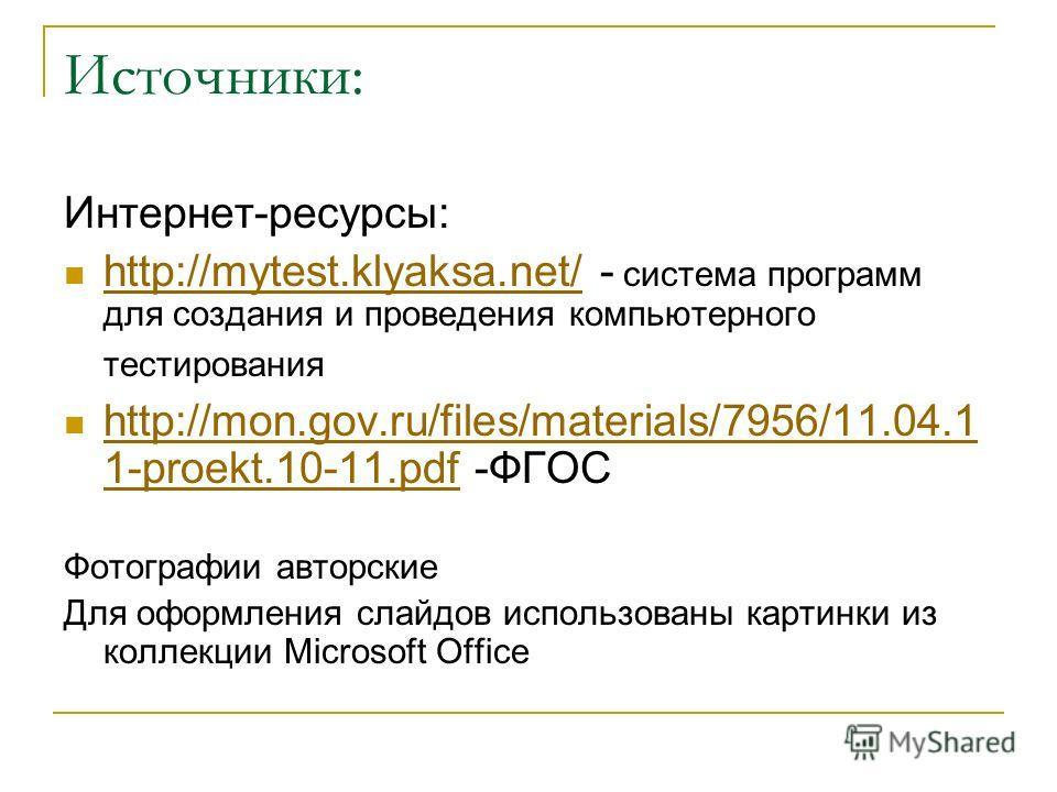 Источники: Интернет-ресурсы: http://mytest.klyaksa.net/ - система программ для создания и проведения компьютерного тестирования http://mytest.klyaksa.net/ http://mon.gov.ru/files/materials/7956/11.04.1 1-proekt.10-11.pdf -ФГОС http://mon.gov.ru/files