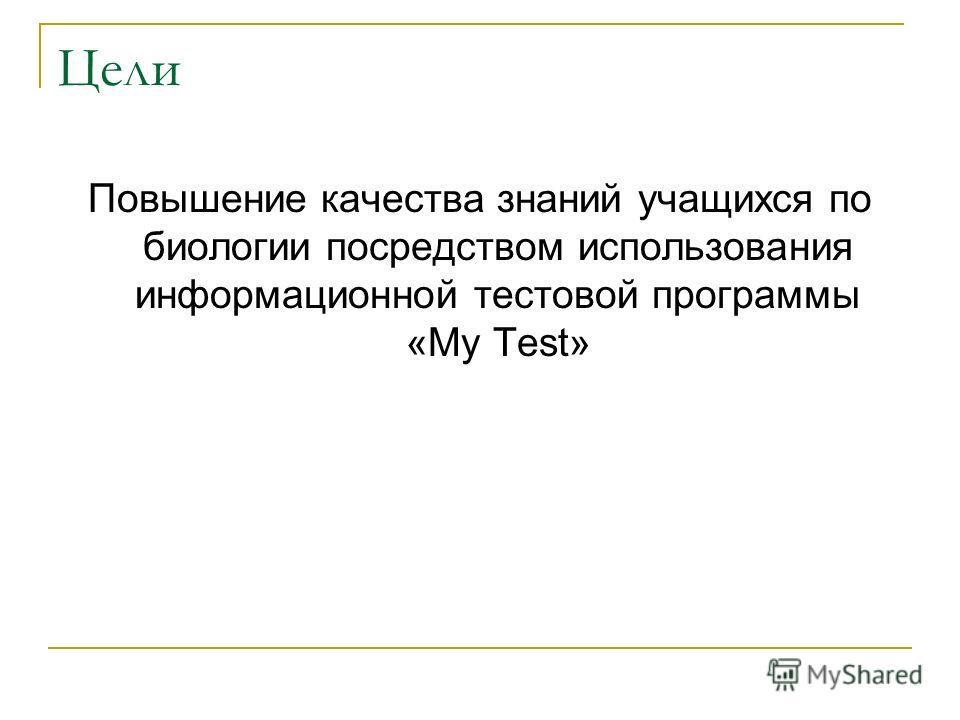 Цели Повышение качества знаний учащихся по биологии посредством использования информационной тестовой программы «My Test»