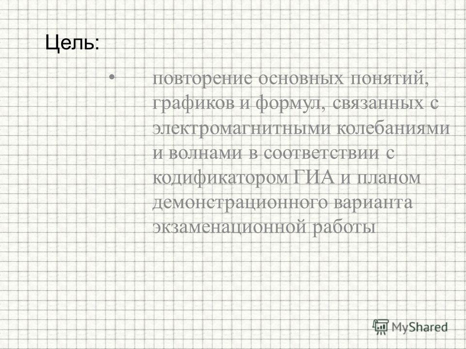 повторение основных понятий, графиков и формул, связанных с электромагнитными колебаниями и волнами в соответствии с кодификатором ГИА и планом демонстрационного варианта экзаменационной работы Цель: