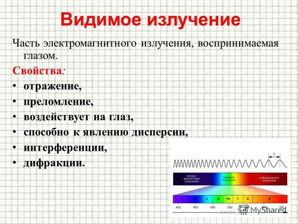 Видимое излучение Часть электромагнитного излучения, воспринимаемая глазом. Свойства: отражение, преломление, воздействует на глаз, способно к явлению дисперсии, интерференции, дифракции.
