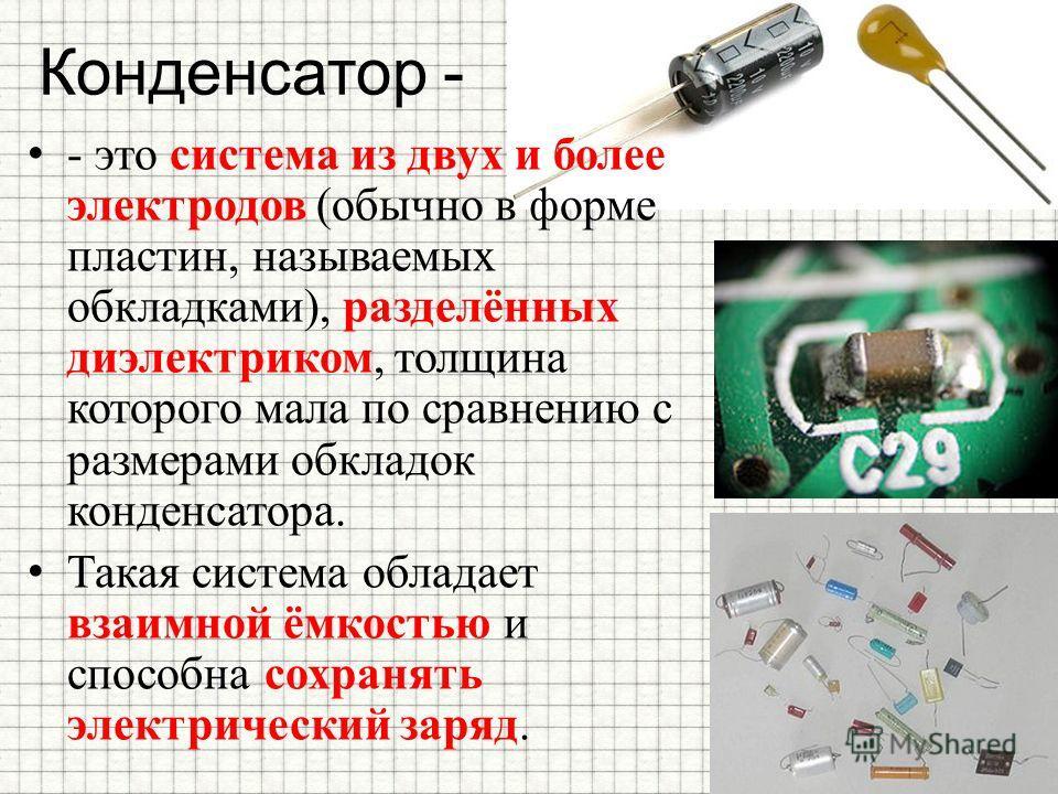 Конденсатор - - это система из двух и более электродов (обычно в форме пластин, называемых обкладками), разделённых диэлектриком, толщина которого мала по сравнению с размерами обкладок конденсатора. Такая система обладает взаимной ёмкостью и способн