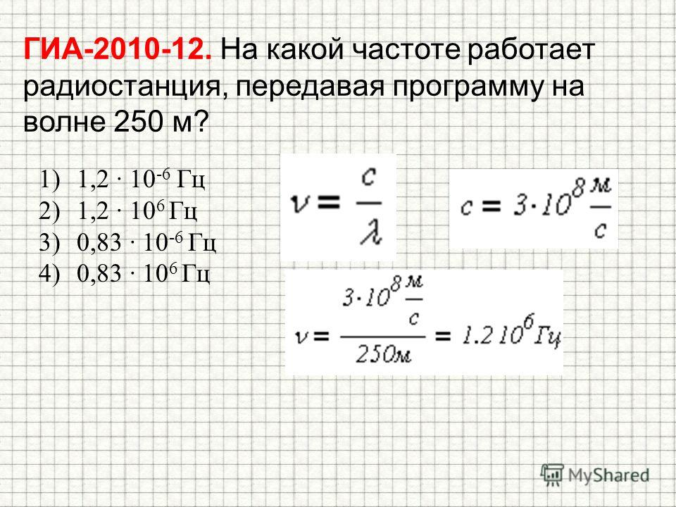 ГИА-2010-12. На какой частоте работает радиостанция, передавая программу на волне 250 м? 1)1,2 10 -6 Гц 2)1,2 10 6 Гц 3)0,83 10 -6 Гц 4)0,83 10 6 Гц