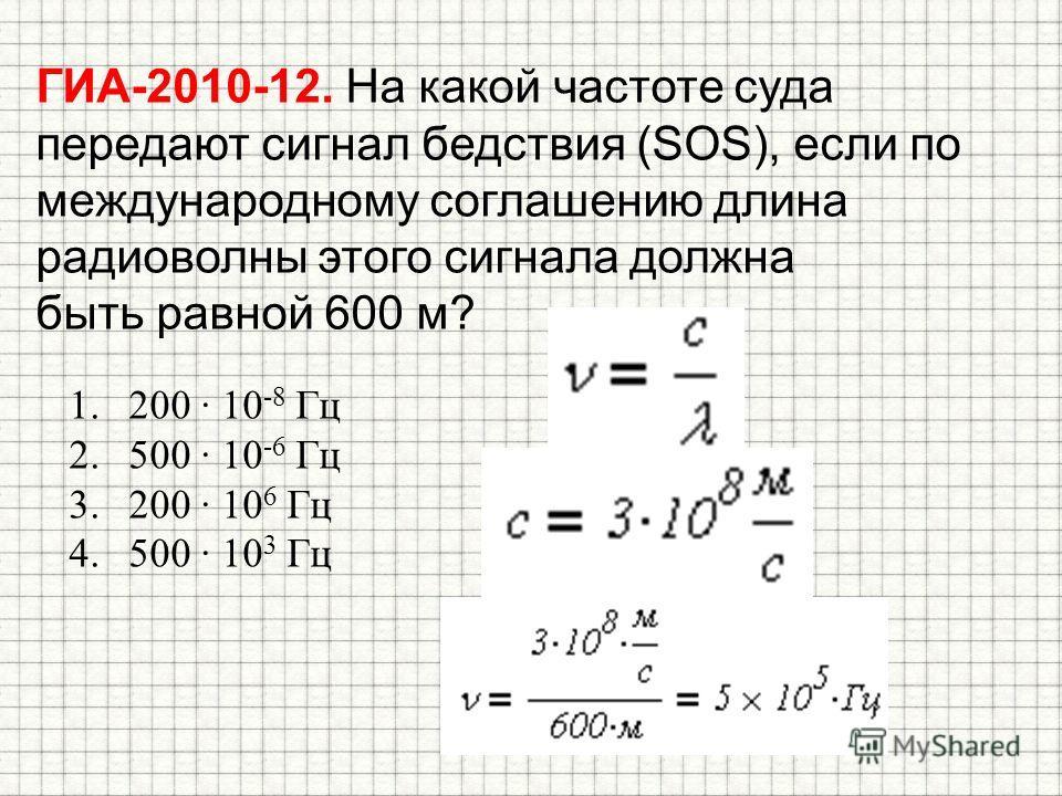 ГИА-2010-12. На какой частоте суда передают сигнал бедствия (SOS), если по международному соглашению длина радиоволны этого сигнала должна быть равной 600 м? 1.200 10 -8 Гц 2.500 10 -6 Гц 3.200 10 6 Гц 4.500 10 3 Гц