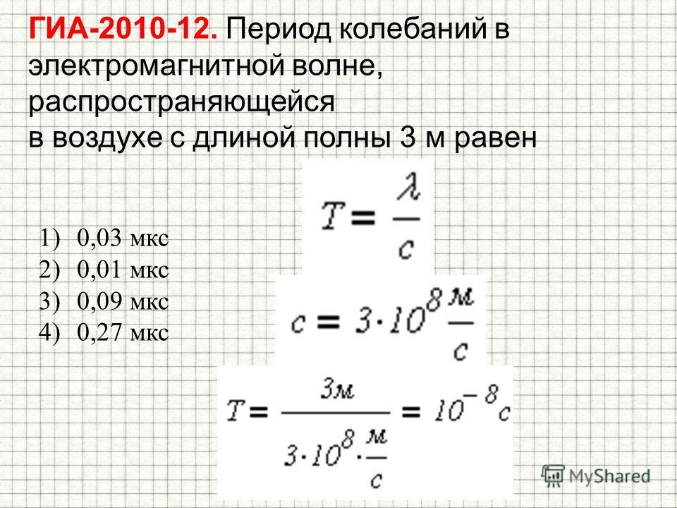 ГИА-2010-12. Период колебаний в электромагнитной волне, распространяющейся в воздухе с длиной полны 3 м равен 1)0,03 мкс 2)0,01 мкс 3)0,09 мкс 4)0,27 мкс