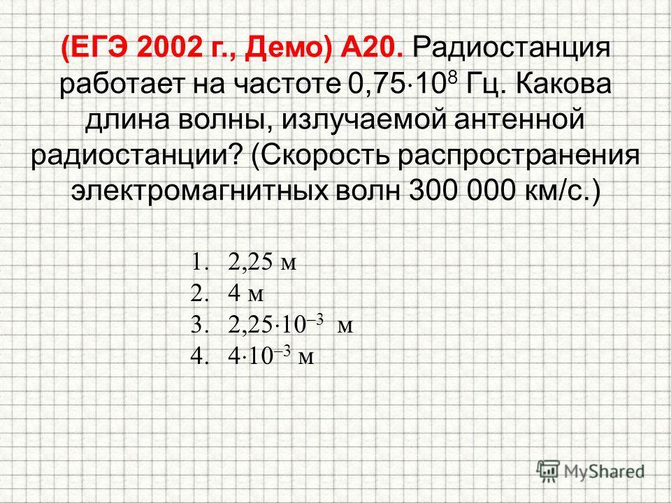 (ЕГЭ 2002 г., Демо) А20. Радиостанция работает на частоте 0,75 10 8 Гц. Какова длина волны, излучаемой антенной радиостанции? (Скорость распространения электромагнитных волн 300 000 км/с.) 1.2,25 м 2.4 м 3.2,25 10 –3 м 4.4 10 –3 м