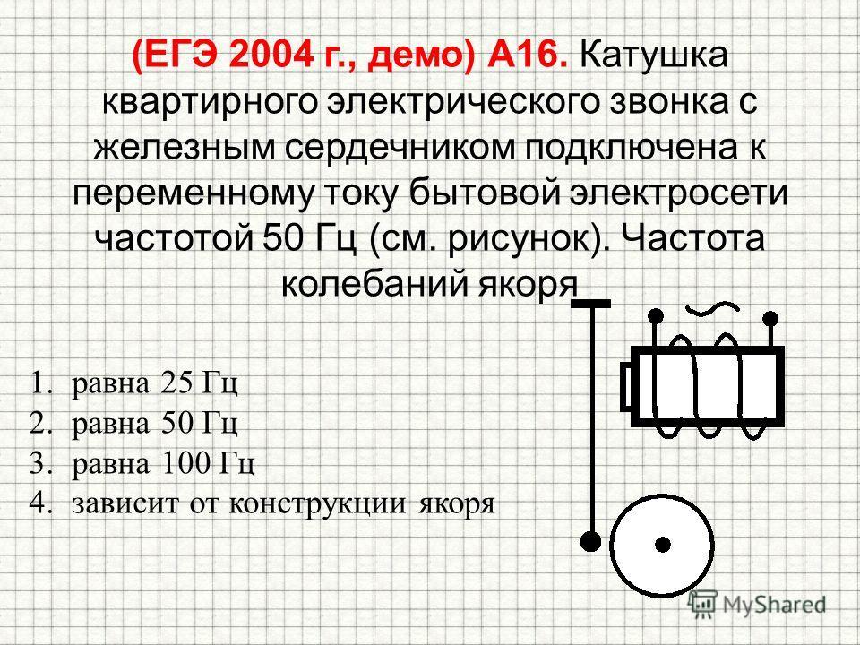 (ЕГЭ 2004 г., демо) А16. Катушка квартирного электрического звонка с железным сердечником подключена к переменному току бытовой электросети частотой 50 Гц (см. рисунок). Частота колебаний якоря 1.равна 25 Гц 2.равна 50 Гц 3.равна 100 Гц 4.зависит от
