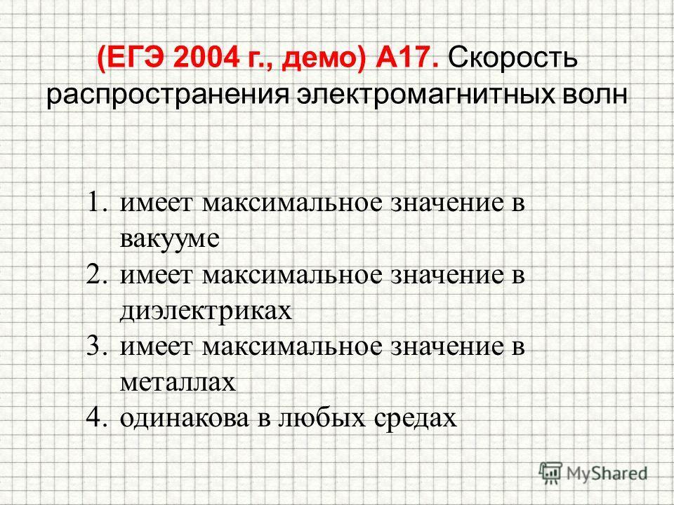 (ЕГЭ 2004 г., демо) А17. Скорость распространения электромагнитных волн 1.имеет максимальное значение в вакууме 2.имеет максимальное значение в диэлектриках 3.имеет максимальное значение в металлах 4.одинакова в любых средах