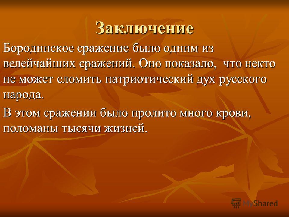Заключение Бородинское сражение было одним из велейчайших сражений. Оно показало, что некто не может сломить патриотический дух русского народа. В этом сражении было пролито много крови, поломаны тысячи жизней.