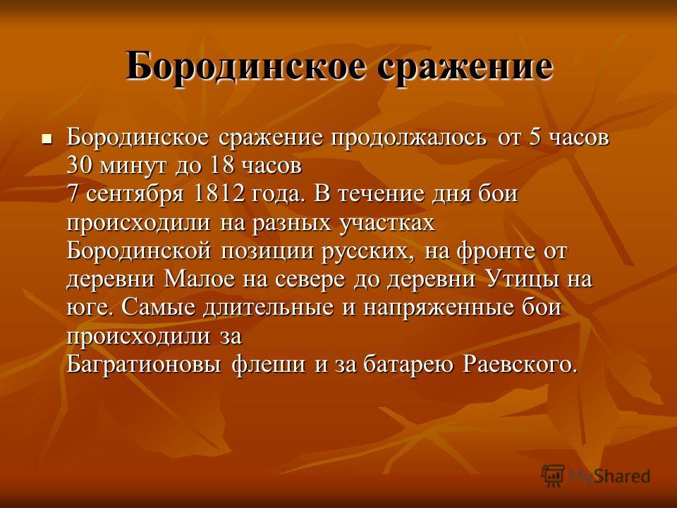 Бородинское сражение Бородинское сражение продолжалось от 5 часов 30 минут до 18 часов 7 сентября 1812 года. В течение дня бои происходили на разных участках Бородинской позиции русских, на фронте от деревни Малое на севере до деревни Утицы на юге. С