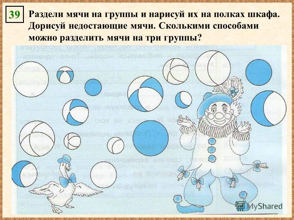 39 Раздели мячи на группы и нарисуй их на полках шкафа. Дорисуй недостающие мячи. Сколькими способами можно разделить мячи на три группы?